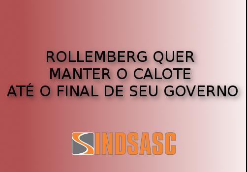 ROLLEMBERG QUER MANTER O CALOTE ATÉ O FINAL DE SEU GOVERNO