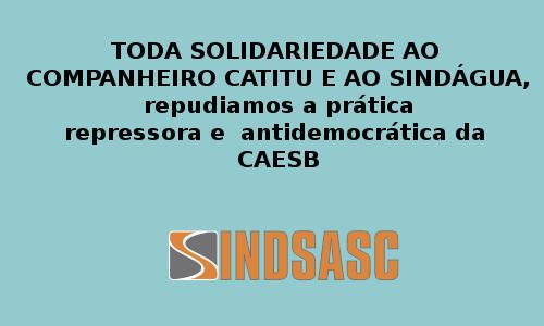 TODA SOLIDARIEDADE AO COMPANHEIRO CATITU E AO SINDÁGUA, repudiamos a prática repressora e antidemocrática da CAESB