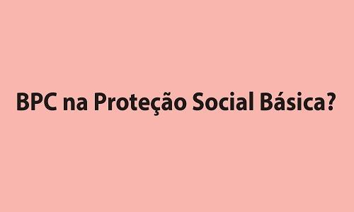 BPC NA PROTEÇÃO SOCIAL BÁSICA?
