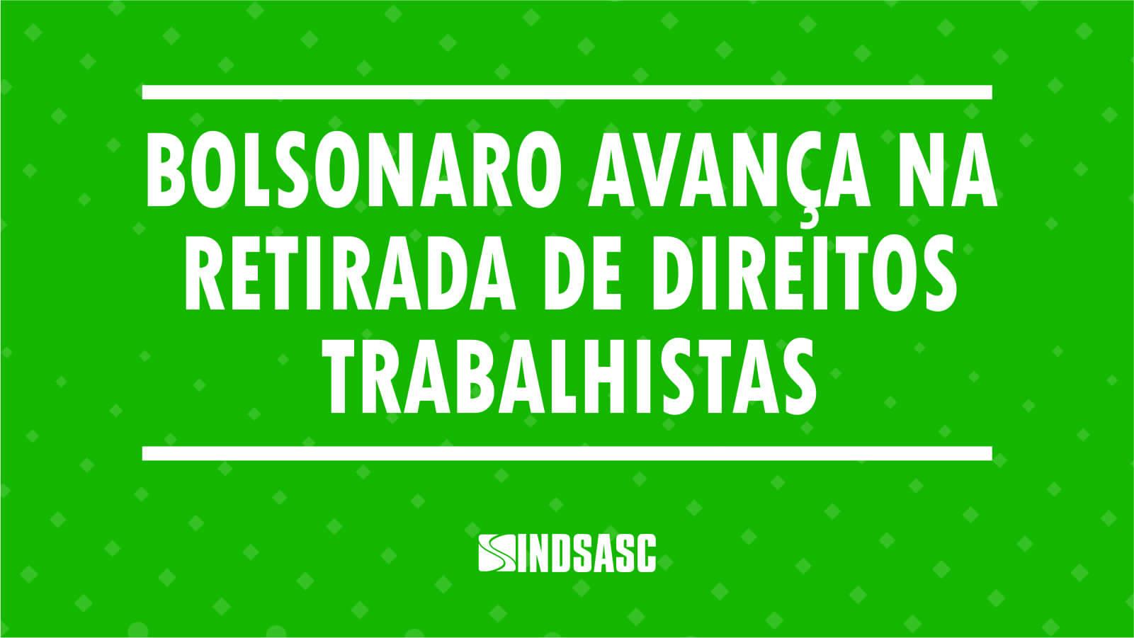 Bolsonaro avança na retirada de direitos trabalhistas