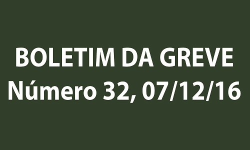 BOLETIM DA GREVE NÚMERO 32 - 07/12/2016